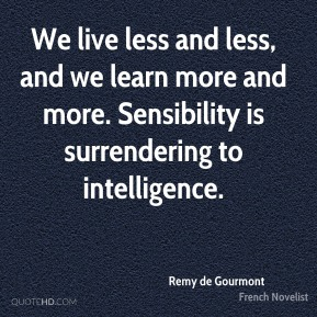 Remy de Gourmont - We live less and less, and we learn more and more. Sensibility is surrendering to intelligence.