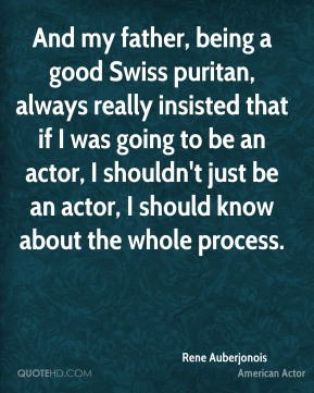 Rene Auberjonois - And my father, being a good Swiss puritan, always really insisted that if I was going to be an actor, I shouldn't just be an actor, I should know about the whole process.