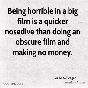 Renee Zellweger - Being horrible in a big film is a quicker nosedive than doing an obscure film and making no money.