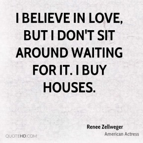 I believe in love, but I don't sit around waiting for it. I buy houses.