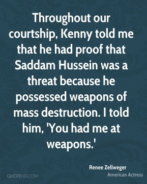 Renee Zellweger - Throughout our courtship, Kenny told me that he had proof that Saddam Hussein was a threat because he possessed weapons of mass destruction. I told him, 'You had me at weapons.'