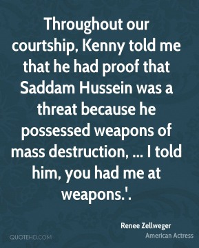 Renee Zellweger  - Throughout our courtship, Kenny told me that he had proof that Saddam Hussein was a threat because he possessed weapons of mass destruction, ... I told him, you had me at weapons.'.