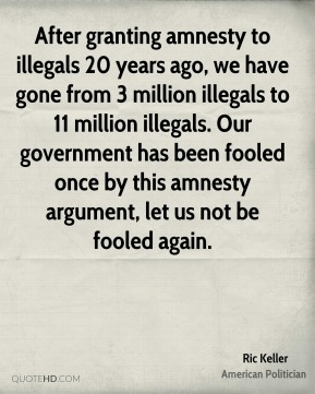 After granting amnesty to illegals 20 years ago, we have gone from 3 million illegals to 11 million illegals. Our government has been fooled once by this amnesty argument, let us not be fooled again.