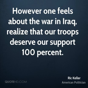 However one feels about the war in Iraq, realize that our troops deserve our support 100 percent.