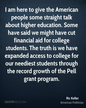 Ric Keller - I am here to give the American people some straight talk about higher education. Some have said we might have cut financial aid for college students. The truth is we have expanded access to college for our neediest students through the record growth of the Pell grant program.