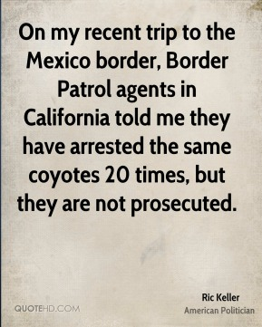 On my recent trip to the Mexico border, Border Patrol agents in California told me they have arrested the same coyotes 20 times, but they are not prosecuted.