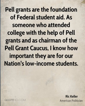 Ric Keller - Pell grants are the foundation of Federal student aid. As someone who attended college with the help of Pell grants and as chairman of the Pell Grant Caucus, I know how important they are for our Nation's low-income students.