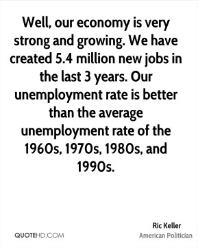 Well, our economy is very strong and growing. We have created 5.4 million new jobs in the last 3 years. Our unemployment rate is better than the average unemployment rate of the 1960s, 1970s, 1980s, and 1990s.