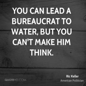 You can lead a bureaucrat to water, but you can't make him think.