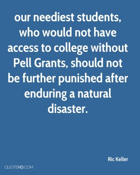 Ric Keller  - our neediest students, who would not have access to college without Pell Grants, should not be further punished after enduring a natural disaster.