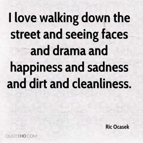 I love walking down the street and seeing faces and drama and happiness and sadness and dirt and cleanliness.