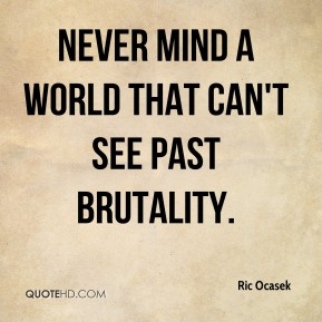 Ric Ocasek - Never mind a world that can't see past brutality.