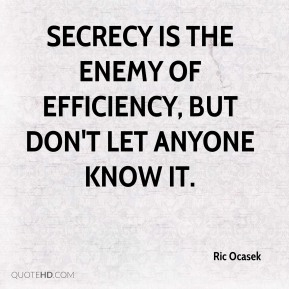 Ric Ocasek - Secrecy is the enemy of efficiency, but don't let anyone know it.