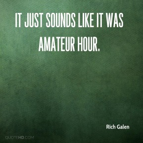 Rich Galen  - It just sounds like it was amateur hour.