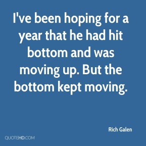 I've been hoping for a year that he had hit bottom and was moving up. But the bottom kept moving.