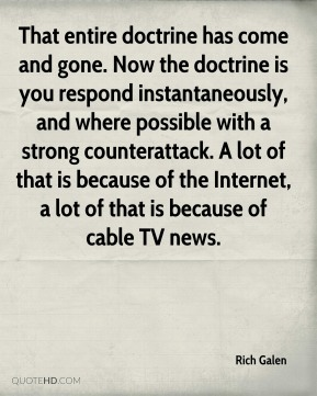 That entire doctrine has come and gone. Now the doctrine is you respond instantaneously, and where possible with a strong counterattack. A lot of that is because of the Internet, a lot of that is because of cable TV news.