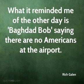 What it reminded me of the other day is 'Baghdad Bob' saying there are no Americans at the airport.