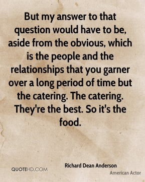 But my answer to that question would have to be, aside from the obvious, which is the people and the relationships that you garner over a long period of time but the catering. The catering. They're the best. So it's the food.