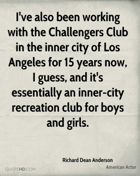 I've also been working with the Challengers Club in the inner city of Los Angeles for 15 years now, I guess, and it's essentially an inner-city recreation club for boys and girls.