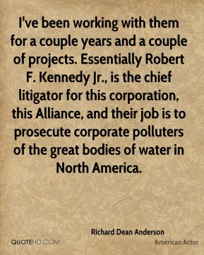 Richard Dean Anderson - I've been working with them for a couple years and a couple of projects. Essentially Robert F. Kennedy Jr., is the chief litigator for this corporation, this Alliance, and their job is to prosecute corporate polluters of the great bodies of water in North America.