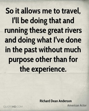 Richard Dean Anderson - So it allows me to travel, I'll be doing that and running these great rivers and doing what I've done in the past without much purpose other than for the experience.