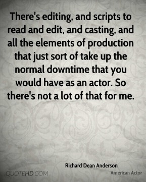There's editing, and scripts to read and edit, and casting, and all the elements of production that just sort of take up the normal downtime that you would have as an actor. So there's not a lot of that for me.