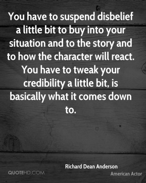 You have to suspend disbelief a little bit to buy into your situation and to the story and to how the character will react. You have to tweak your credibility a little bit, is basically what it comes down to.