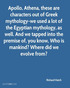Richard Hatch  - Apollo, Athena, these are characters out of Greek mythology-we used a lot of the Egyptian mythology, as well. And we tapped into the premise of, you know, Who is mankind? Where did we evolve from?