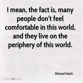I mean, the fact is, many people don't feel comfortable in this world, and they live on the periphery of this world.
