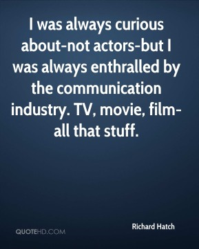 I was always curious about-not actors-but I was always enthralled by the communication industry. TV, movie, film-all that stuff.