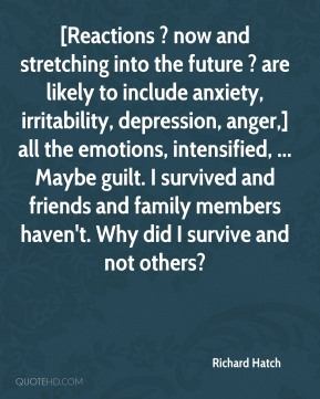 Richard Hatch  - [Reactions ? now and stretching into the future ? are likely to include anxiety, irritability, depression, anger,] all the emotions, intensified, ... Maybe guilt. I survived and friends and family members haven't. Why did I survive and not others?