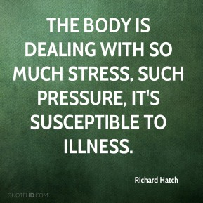 The body is dealing with so much stress, such pressure, it's susceptible to illness.