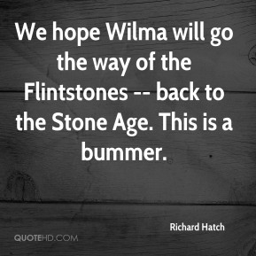 We hope Wilma will go the way of the Flintstones -- back to the Stone Age. This is a bummer.