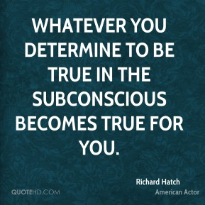 Whatever you determine to be true in the subconscious becomes true for you.
