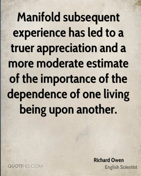 Richard Owen - Manifold subsequent experience has led to a truer appreciation and a more moderate estimate of the importance of the dependence of one living being upon another.