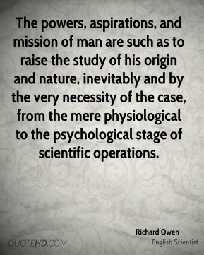 Richard Owen - The powers, aspirations, and mission of man are such as to raise the study of his origin and nature, inevitably and by the very necessity of the case, from the mere physiological to the psychological stage of scientific operations.