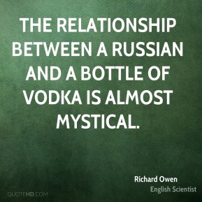 Richard Owen - The relationship between a Russian and a bottle of vodka is almost mystical.