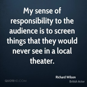 Richard Wilson - My sense of responsibility to the audience is to screen things that they would never see in a local theater.