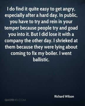 I do find it quite easy to get angry, especially after a hard day. In public, you have to try and rein in your temper because people try and goad you into it. But I did lose it with a company the other day. I shrieked at them because they were lying about coming to fix my boiler. I went ballistic.
