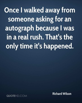 Once I walked away from someone asking for an autograph because I was in a real rush. That's the only time it's happened.