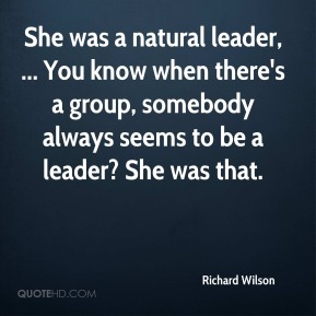She was a natural leader, ... You know when there's a group, somebody always seems to be a leader? She was that.