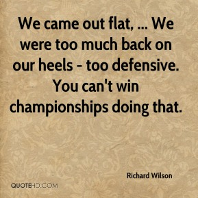We came out flat, ... We were too much back on our heels - too defensive. You can't win championships doing that.