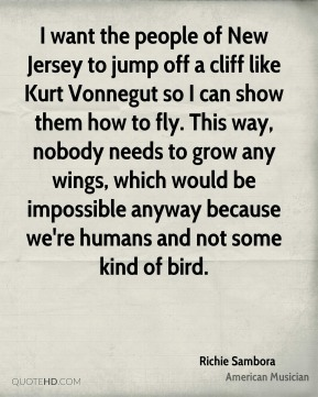 Richie Sambora - I want the people of New Jersey to jump off a cliff like Kurt Vonnegut so I can show them how to fly. This way, nobody needs to grow any wings, which would be impossible anyway because we're humans and not some kind of bird.