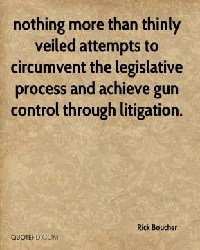Rick Boucher  - nothing more than thinly veiled attempts to circumvent the legislative process and achieve gun control through litigation.