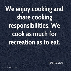 Rick Boucher  - We enjoy cooking and share cooking responsibilities. We cook as much for recreation as to eat.