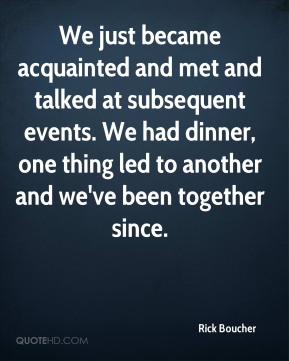 Rick Boucher  - We just became acquainted and met and talked at subsequent events. We had dinner, one thing led to another and we've been together since.