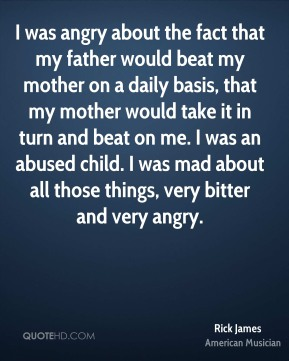 Rick James - I was angry about the fact that my father would beat my mother on a daily basis, that my mother would take it in turn and beat on me. I was an abused child. I was mad about all those things, very bitter and very angry.