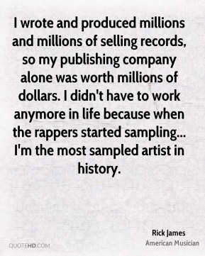 Rick James - I wrote and produced millions and millions of selling records, so my publishing company alone was worth millions of dollars. I didn't have to work anymore in life because when the rappers started sampling... I'm the most sampled artist in history.
