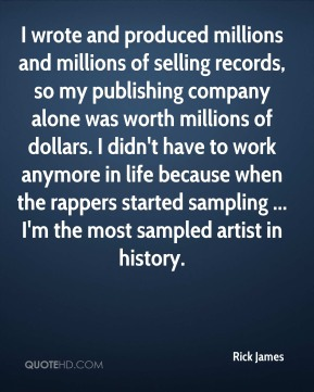 Rick James  - I wrote and produced millions and millions of selling records, so my publishing company alone was worth millions of dollars. I didn't have to work anymore in life because when the rappers started sampling ... I'm the most sampled artist in history.
