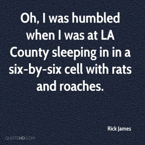 Rick James  - Oh, I was humbled when I was at LA County sleeping in in a six-by-six cell with rats and roaches.